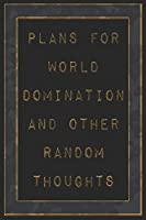 Plans For World Domination and Other Random Thoughts: Funny Office Notebook/Journal For Women/Men/Boss/Coworkers/Colleagues/Students: 6x9 inches, 100 Pages of college ruled lines for capturing your very best ideas!