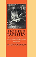 Figured Tapestry: Production, Markets and Power in Philadelphia Textiles, 1855–1941