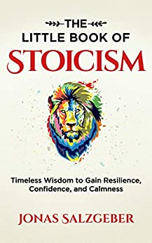 The Little Book of Stoicism: Timeless Wisdom to Gain Resilience, Confidence, and Calmness by [Salzgeber, Jonas]