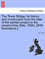 The Tower Bridge: Its History and Construction from the Date of the Earliest Project to the Present Time (May, 1894). [With Illustrations.]