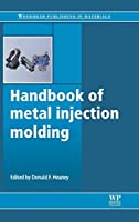 Handbook of Metal Injection Molding (Woodhead Publishing Series in Metals and Surface Engineering)