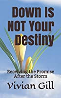 Down Is NOT Your Destiny: Receiving the Promise After the Storm