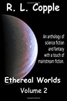 Ethereal Worlds: An Anthology of Science Fiction and Fantasy With a Touch of Mainstream Fiction (Ethereal World Anthologies)