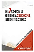 The 7 Aspects Of Building a Successful Internet Business