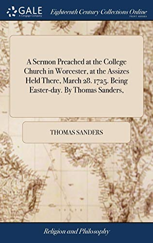Download A Sermon Preached at the College Church in Worcester, at the Assizes Held There, March 28. 1725. Being Easter-Day. by Thomas Sanders, 1379701368