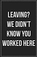Leaving? We Didn't Know You Worked Here: College Ruled Notebook | Novelty Lined Journal | Gift Card Alternative | Perfect Keepsake For Passive Aggressive People