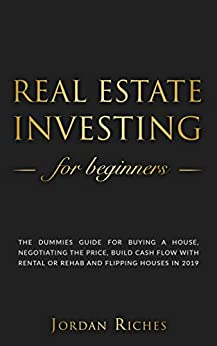 Real Estate Investing for Beginners: The dummies guide for buying a house, negotiating the price, build cash flow with rental or rehab and flipping houses in 2019 by [Riches, Jordan]