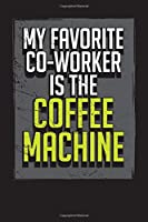 My Favorite Co-Worker Is the Coffee Machine: Business Professional Note Taking Journal- Work Planner and Diary for Meeting Notes - Coworker Gag Gift Funny Office Notebook