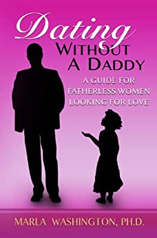 Dating Without A Daddy: A Guide For Fatherless Women Looking For Love by [Washington, Marla]