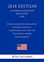 Federal Acquisition Regulations - Reporting Executive Compensation and First-tier Subcontract Awards - Far Case 2008-039, Us Federal Acquisition Regulation Regulation, 2018