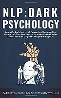NLP Dark Psychology: Learn the Dark Secrets of Persuasion, Manipulation, Deception, Emotional Control, Brainwashing with the Power of Neuro-Linguistic Programming (NLP)