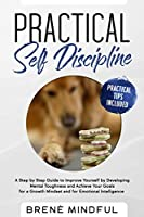 Practical Self Discipline: A Step by Step Guide to Improve  Yourself by Developing Mental Toughness  and Achieve your Goals for a Growth  Mindset and for Emotional Intelligence