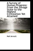 A Survey of Human Progress: From the Savage State to the Highest Civilization Yet Attained