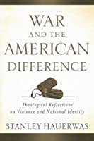 War and the American Difference: Theological Reflections on Violence and National Identity by Stanley Hauerwas(2011-10-01)
