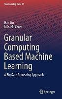 Granular Computing Based Machine Learning: A Big Data Processing Approach (Studies in Big Data)