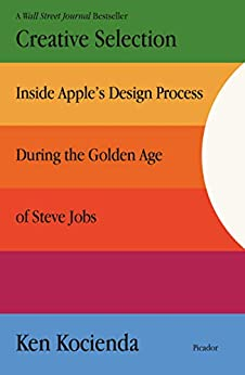 Creative Selection: Inside Apple's Design Process During the Golden Age of Steve Jobs by [Kocienda, Ken]