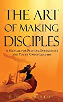 The Art Of Making Disciples: A Manual for Pastors, Evangelists and Youth Group Leaders
