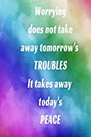 Worrying does not take away tomorrow's TROUBLES It takes away today's PEACE: Inspiring Motivational abstract pastel colorful Writing Journal,  6X9 120 Pages