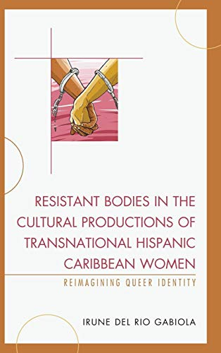 Download Resistant Bodies in the Cultural Productions of Transnational Hispanic Caribbean Women: Reimagining Queer Identity (Latin American Gender and Sexualities) 1498520774