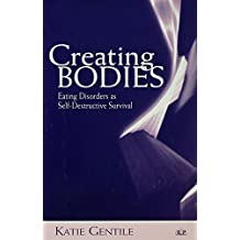 Creating Bodies: Eating Disorders as Self-Destructive Survival (Relational Perspectives Book Series 33)
