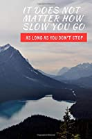 It Does Not Matter How Slow You Go As Long As You Don't Stop: Inspirational Personal Goals Notebook Reminding You of Aspiring to Live Your Best Life & Never Giving Up on Your Dreams.