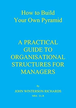 HOW TO BUILD YOUR OWN PYRAMID: A Practical Guide to Organisational Structures for Managers by [RICHARDS, JOHN WINTERSON]