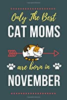 Only The Best Cat Moms Are Born In November: Cat Mom Birthday Gifts Cat Gifts for Cat lovers & Crazy Cat Lady Cat Notebook/Journal Diary, Cat Women Birthday gift