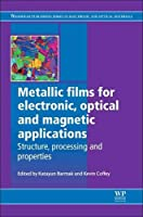 Metallic Films for Electronic, Optical and Magnetic Applications: Structure, Processing and Properties (Woodhead Publishing Series in Electronic and Optical Materials)