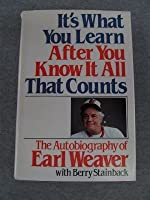 It's What You Learn After You Know It All That Counts : The Autobiography of Earl Weaver.