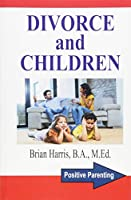 Divorce and Children: Answers to the Questions That Parents and Children Ask to Help Survive Divorce and Find Happiness (Positive Parenting)