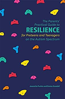The Parents' Practical Guide to Resilience for Preteens and Teenagers on the Autism Spectrum (Parents Practical Guide to) by [Purkis, Jeanette, Goodall, Emma]
