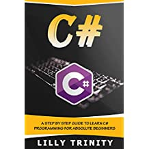 C# : A Step by Step Guide to Learn C# Programming For Absolute Beginners