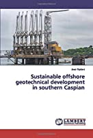 Sustainable offshore geotechnical development in southern Caspian