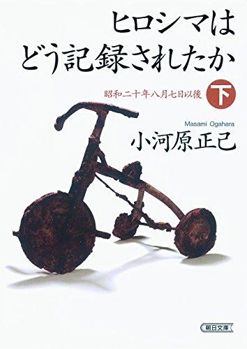ヒロシマはどう記録されたか 下 昭和二十年八月七日以後 (朝日文庫)の詳細を見る