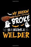 My Broom Broke So i Became a Welder: My Broom Broke So I Became Welder Halloween Costume Journal/Notebook Blank Lined Ruled 6x9 100 Pages