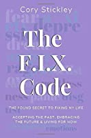 The F.I.X. Code: The Found Secret to Fixing My Life: Accepting the Past, Embracing the Future & Living for Now