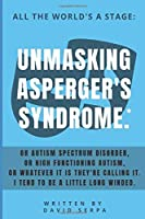 All The World's A Stage: Unmasking Asperger's Syndrome*.: Or Autism Spectrum Disorder, Or High Functioning Autism, Or whatever It is they're calling It. I tend to be a little long winded.