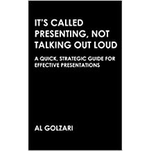 It's Called Presenting, Not Talking Out Loud: A Quick, Strategic Guide for Effective Presentations
