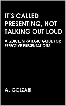 It's Called Presenting, Not Talking Out Loud: A Quick, Strategic Guide for Effective Presentations by [Golzari, Al]