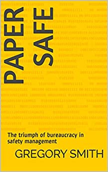 Paper Safe: The triumph of bureaucracy in safety management by [Smith, Gregory]