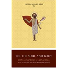 Homily on the Soul and Body by Pope Alexander I of Alexandria (Pastoral Messages Series)