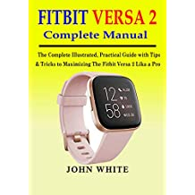 FITBIT VERSA 2 COMPLETE MANUAL: The Complete Illustrated, Practical Guide with Tips & Tricks to Maximizing the Fitbit Versa 2 like a Pro