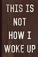 This Is Not How I Woke Up Journal Notebook: Blank Lined Ruled For Writing 6x9 110 Pages
