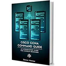Cisco CCNA Command Guide: An Introductory Guide for CCNA & Computer Networking Beginners (Computer Networking Series Book 2)