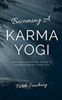 Becoming a Karma Yogi: A Quick & Essential Guide to Revolutionize Your Life