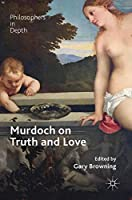 Murdoch on Truth and Love (Philosophers in Depth)