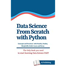 Data Science from Scratch with Python: Concepts and Practices with NumPy, Pandas, Matplotlib, Scikit-Learn and Keras