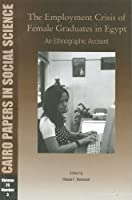 The Employment Crisis of Female Graduates in Egypt: An Ethnographic Account (Cairo Papers in Social Science)
