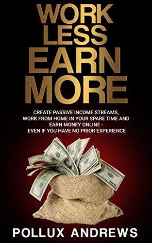 Work Less  Earn More: Create Passive Income Streams, Work From Home in Your Spare Time and Earn Money Online - Even if You Have No Prior Experience (English Edition)