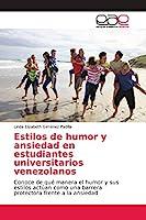 Estilos de humor y ansiedad en estudiantes universitarios venezolanos: Conoce de qué manera el humor y sus estilos actúan como una barrera protectora frente a la ansiedad